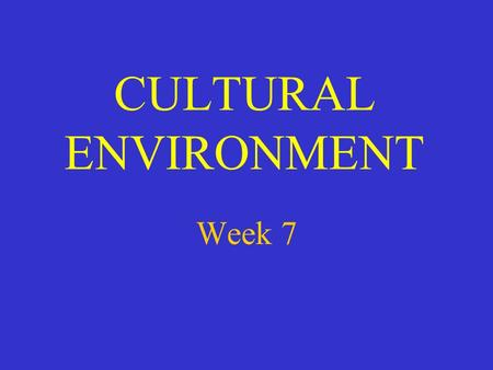 CULTURAL ENVIRONMENT Week 7. WHAT IS CULTURE? THE WAY OF LIFE OF A PEOPLE IT IS: LEARNED SHARED WITHIN A GROUP DIFFERENT BETWEEN GROUPS.