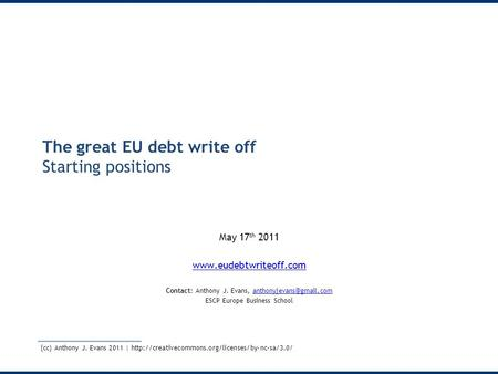 The great EU debt write off Starting positions May 17 th 2011  Contact: Anthony J. Evans,