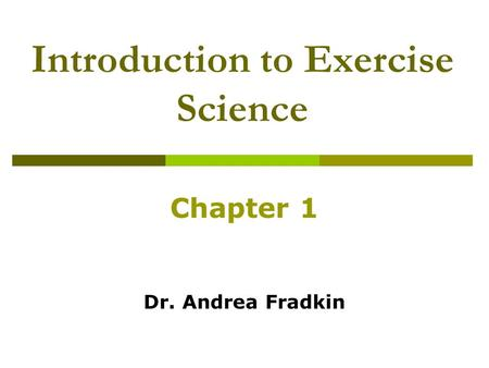 Introduction to Exercise Science Chapter 1 Dr. Andrea Fradkin.