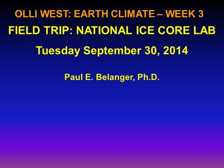 OLLI WEST: EARTH CLIMATE – WEEK 3 Paul E. Belanger, Ph.D. FIELD TRIP: NATIONAL ICE CORE LAB Tuesday September 30, 2014.
