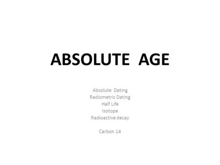 ABSOLUTE AGE Absolute Dating Radiometric Dating Half Life Isotope Radioactive decay Carbon 14.