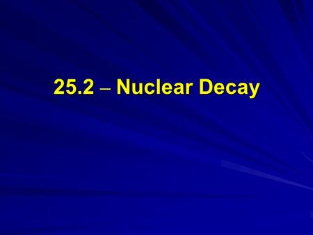 25.2 – Nuclear Decay. Objectives Compare and contrast alpha, beta and gamma radiation. Define the half-life of a radioactive material. Describe the process.