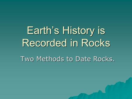 Earth's History is Recorded in Rocks Two Methods to Date Rocks.