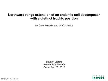 Northward range extension of an endemic soil decomposer with a distinct trophic position by Carol Melody, and Olaf Schmidt Biology Letters Volume 8(6):956-959.