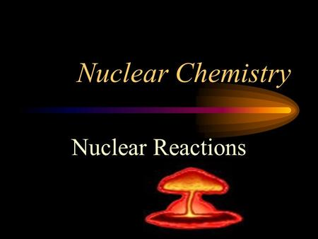Nuclear Chemistry Nuclear Reactions. Reactions Chemical Reactions- atoms want stable electron configuration Nuclear Reaction- unstable isotopes (radioisotope)