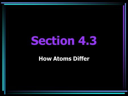 Section 4.3 How Atoms Differ. Objectives Explain the role of atomic number in determining the identity of an atom Define an isotope and explain why atomic.