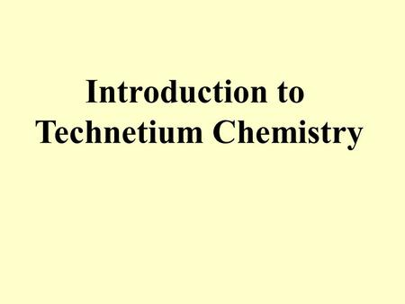 Introduction to Technetium Chemistry. Technetium: Group VII second row transition metal Lightest radioactive element (no stable isotopes)