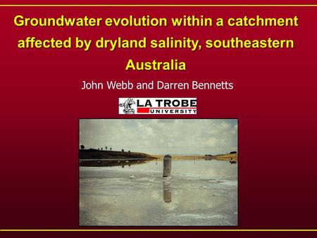 Groundwater evolution within a catchment affected by dryland salinity, southeastern Australia John Webb and Darren Bennetts.