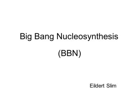 Big Bang Nucleosynthesis (BBN) Eildert Slim. Timeline of the Universe 0 sec Big Bang: Start of the expansion. 10 -43 secPlanck-time: Gravity splits off.
