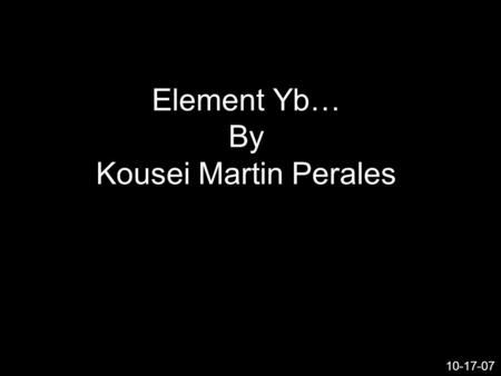Element Yb… By Kousei Martin Perales 10-17-07. What the heck is element Yb…? And why did I choose such an obscure element…? Well…Chem is hard and I like.