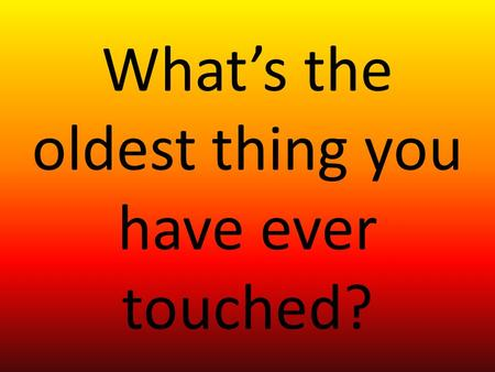 What's the oldest thing you have ever touched?. Evolution of Landforms and Organisms.