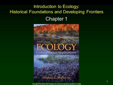 Introduction to Ecology: Historical Foundations and Developing Frontiers Chapter 1 Copyright © The McGraw-Hill Companies, Inc. Permission required for.