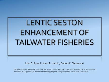LENTIC SESTON ENHANCEMENT OF TAILWATER FISHERIES John S. Sproul 1, Kent A. Hatch 2, Dennis K. Shiozawa 3 1 Biology Program, Brigham Young University, Provo,