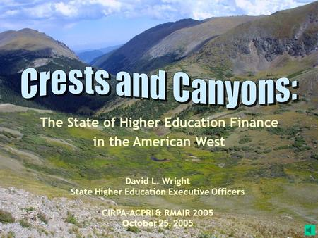 The State of Higher Education Finance in the American West David L. Wright State Higher Education Executive Officers CIRPA-ACPRI & RMAIR 2005 October.