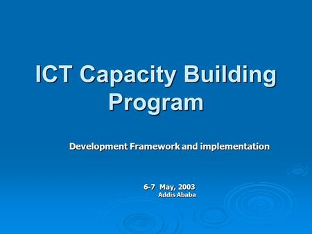 ICT Capacity Building Program Development Framework and implementation 6-7 May, 2003 Addis Ababa.