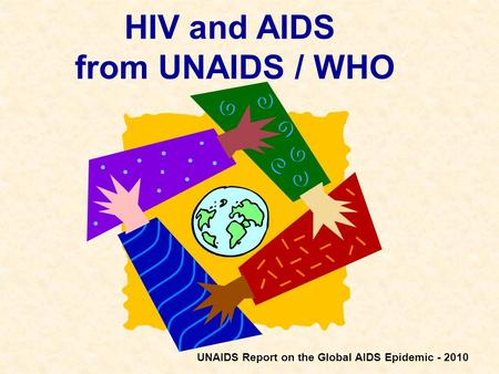 HIV and AIDS from UNAIDS / WHO UNAIDS Report on the Global AIDS Epidemic - 2010.