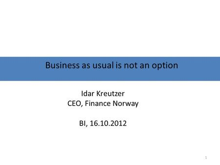 Business as usual is not an option Idar Kreutzer CEO, Finance Norway BI, 16.10.2012 1.