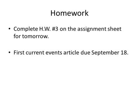 Homework Complete H.W. #3 on the assignment sheet for tomorrow. First current events article due September 18.