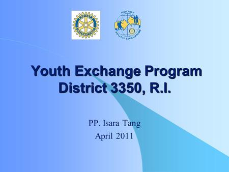 Youth Exchange Program District 3350, R.I. Youth Exchange Program District 3350, R.I. PP. Isara Tang April 2011.