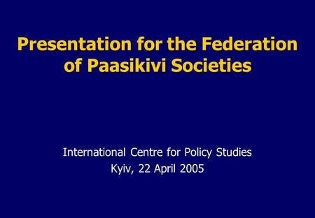 Presentation for the Federation of Paasikivi Societies International Centre for Policy Studies Kyiv, 22 April 2005.