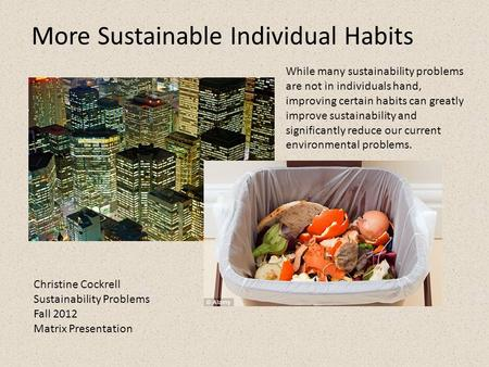 Christine Cockrell Sustainability Problems Fall 2012 Matrix Presentation More Sustainable Individual Habits While many sustainability problems are not.