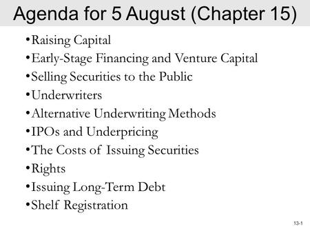 13-1 Agenda for 5 August (Chapter 15) Raising Capital Early-Stage Financing and Venture Capital Selling Securities to the Public Underwriters Alternative.