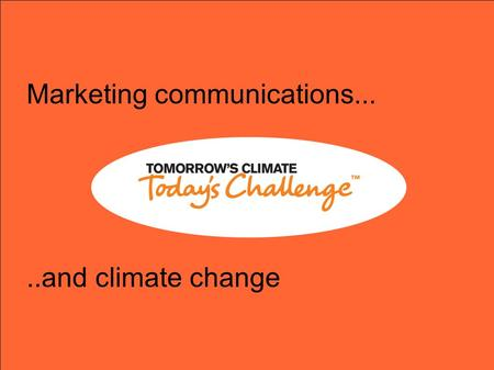 Marketing communications.....and climate change. Marketing communications... ● Takes you on a journey. ● It can take you from knowing nothing about a.