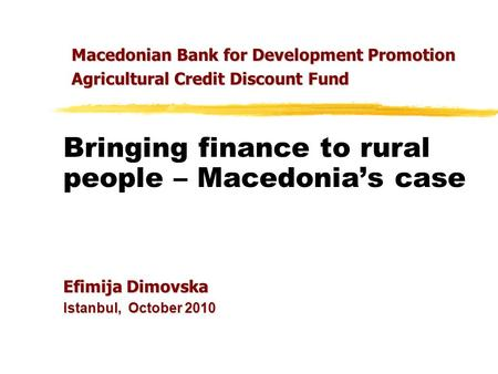 Bringing finance to rural people – Macedonia's case Efimija Dimovska Istanbul, October 2010 Macedonian Bank for Development Promotion Agricultural Credit.