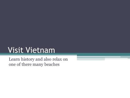 Visit Vietnam Learn history and also relax on one of there many beaches.