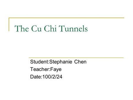 The Cu Chi Tunnels Student:Stephanie Chen Teacher:Faye Date:100/2/24.