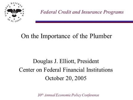 30 th Annual Economic Policy Conference On the Importance of the Plumber Douglas J. Elliott, President Center on Federal Financial Institutions October.