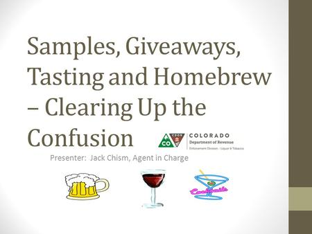 Samples, Giveaways, Tasting and Homebrew – Clearing Up the Confusion Presenter: Jack Chism, Agent in Charge.