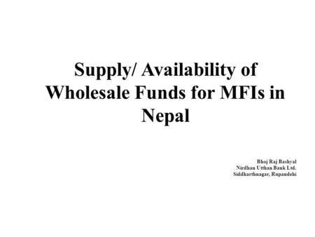 Supply/ Availability of Wholesale Funds for MFIs in Nepal Bhoj Raj Bashyal Nirdhan Utthan Bank Ltd. Siddharthnagar, Rupandehi.