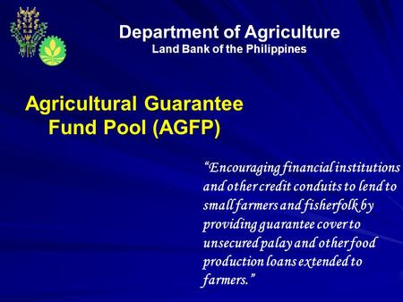 "Department of Agriculture Land Bank of the Philippines Agricultural Guarantee Fund Pool (AGFP) ""Encouraging financial institutions and other credit conduits."