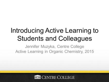 Introducing Active Learning to Students and Colleagues Jennifer Muzyka, Centre College Active Learning in Organic Chemistry, 2015.