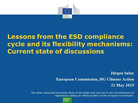 Climate Action Lessons from the ESD compliance cycle and its flexibility mechanisms: Current state of discussions Jürgen Salay European Commission, DG.