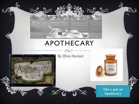 APOTHECARY By: Olivia Hackett Take a quiz on Apothecary.