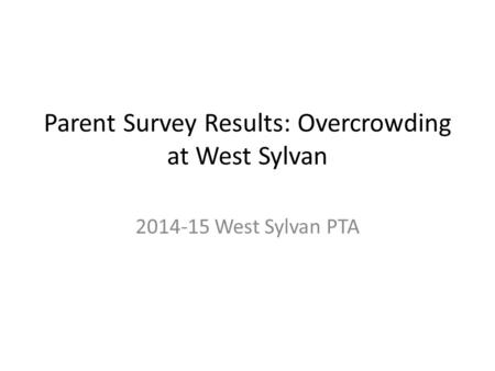 Parent Survey Results: Overcrowding at West Sylvan 2014-15 West Sylvan PTA.
