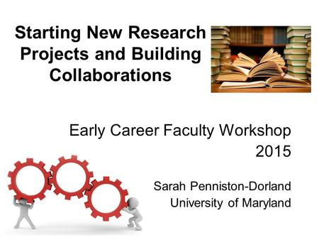 Starting New Research Projects and Building Collaborations Early Career Faculty Workshop 2015 Sarah Penniston-Dorland University of Maryland.