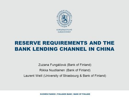 SUOMEN PANKKI | FINLANDS <strong>BANK</strong> | <strong>BANK</strong> OF FINLAND RESERVE REQUIREMENTS AND THE <strong>BANK</strong> <strong>LENDING</strong> CHANNEL IN CHINA Zuzana Fungáčová (<strong>Bank</strong> of Finland) Riikka Nuutilainen.