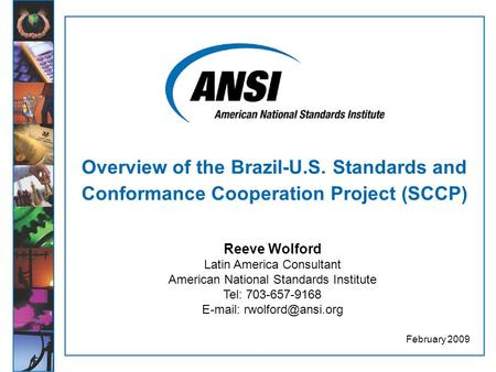 Overview of the Brazil-U.S. Standards and Conformance Cooperation Project (SCCP) February 2009 Reeve Wolford Latin America Consultant American National.
