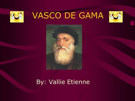 VASCO DE GAMA By: Vallie Etienne *~Here's some background info..~* Vasco de Gama was born on 1460. He died on December 24, 1524, making him 54. He was.