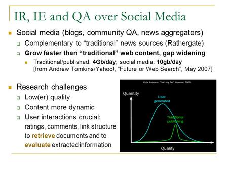 "IR, IE and QA over Social Media Social media (blogs, community QA, news aggregators)  Complementary to ""traditional"" news sources (Rathergate)  Grow."