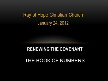 Ray of Hope Christian Church January 24, 2012 RENEWING THE COVENANT THE BOOK OF NUMBERS.