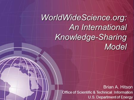 WorldWideScience.org: An International Knowledge-Sharing Model Brian A. Hitson Office of Scientific & Technical Information U.S. Department of Energy.
