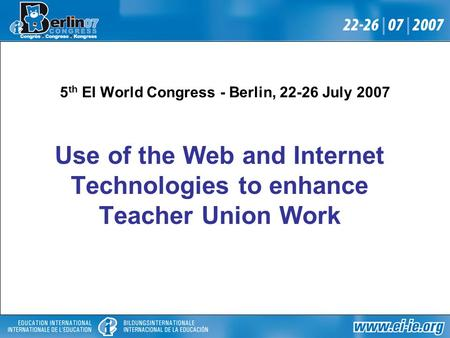 5 th EI World Congress - Berlin, 22-26 July 2007 Use of the Web and Internet Technologies to enhance Teacher Union Work.