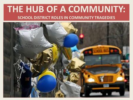 THE HUB OF A COMMUNITY: SCHOOL DISTRICT ROLES IN COMMUNITY TRAGEDIES.