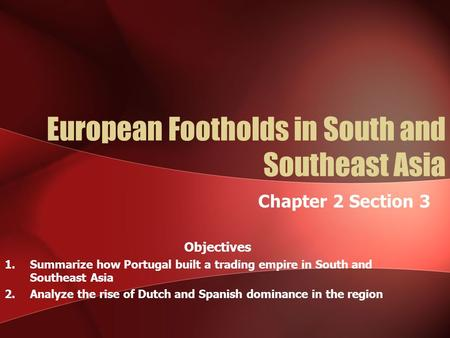 European Footholds in South and Southeast Asia Chapter 2 Section 3 Objectives 1.Summarize how Portugal built a trading empire in South and Southeast Asia.