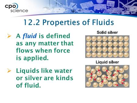 12.2 Properties of Fluids  A fluid is defined as any matter that flows when force is applied.  Liquids like water or silver are kinds of fluid.