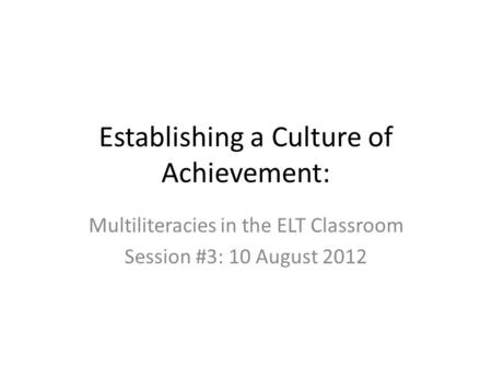 Establishing a Culture of Achievement: Multiliteracies in the ELT Classroom Session #3: 10 August 2012.